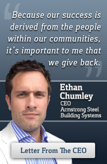 Because our success is derived from the people within our communities, it's important to me that we give back. Ethan Chumley, CEO, Armstrong Steel Building Systems